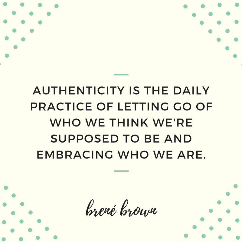 AUTHENTICITY IS THE DAILY PRACTICE OF LETTING GO OF WHO WE THINK WE'RE SUPPOSED TO BE AND EMBRACING WHO WE ARE.